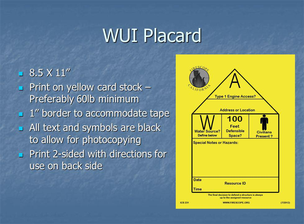 WUI Placard 8.5 X 11 8.5 X 11 Print on yellow card stock – Preferably 60lb minimum Print on yellow card stock – Preferably 60lb minimum 1 border to accommodate tape 1 border to accommodate tape All text and symbols are black to allow for photocopying All text and symbols are black to allow for photocopying Print 2-sided with directions for use on back side Print 2-sided with directions for use on back side
