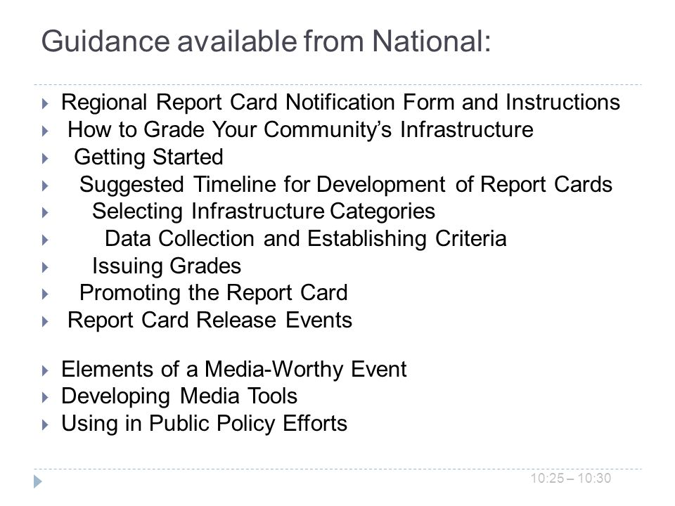 Guidance available from National: Regional Report Card Notification Form and Instructions How to Grade Your Communitys Infrastructure Getting Started Suggested Timeline for Development of Report Cards Selecting Infrastructure Categories Data Collection and Establishing Criteria Issuing Grades Promoting the Report Card Report Card Release Events Elements of a Media-Worthy Event Developing Media Tools Using in Public Policy Efforts 10:25 – 10:30