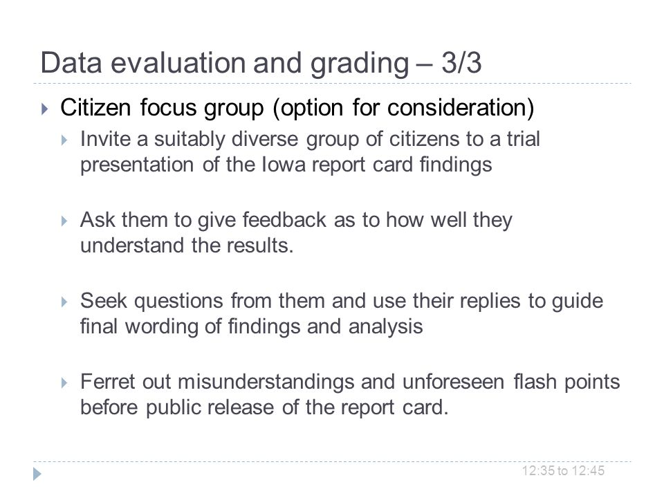 Data evaluation and grading – 3/3 Citizen focus group (option for consideration) Invite a suitably diverse group of citizens to a trial presentation of the Iowa report card findings Ask them to give feedback as to how well they understand the results.