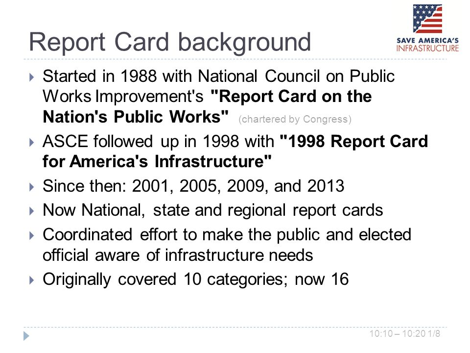 Report Card background Started in 1988 with National Council on Public Works Improvement s Report Card on the Nation s Public Works (chartered by Congress) ASCE followed up in 1998 with 1998 Report Card for America s Infrastructure Since then: 2001, 2005, 2009, and 2013 Now National, state and regional report cards Coordinated effort to make the public and elected official aware of infrastructure needs Originally covered 10 categories; now 16 10:10 – 10:20 1/8