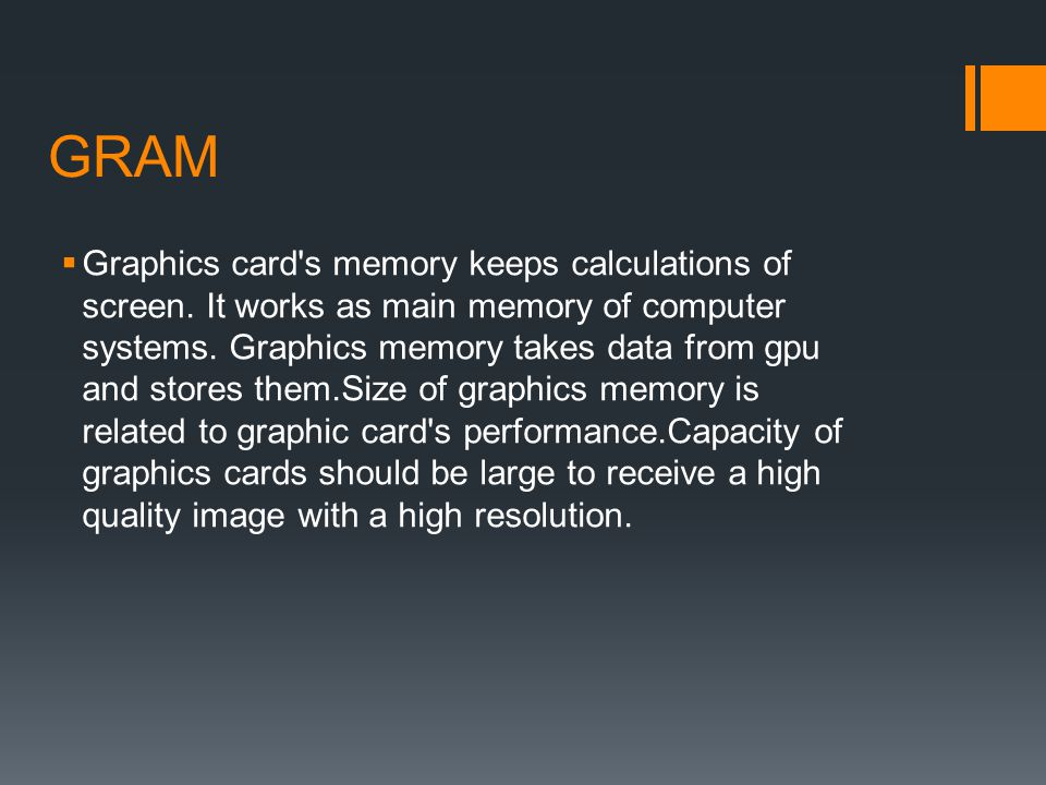 GRAM Graphics card's memory keeps calculations of screen. It works as main memory of computer systems. Graphics memory takes data from gpu and stores