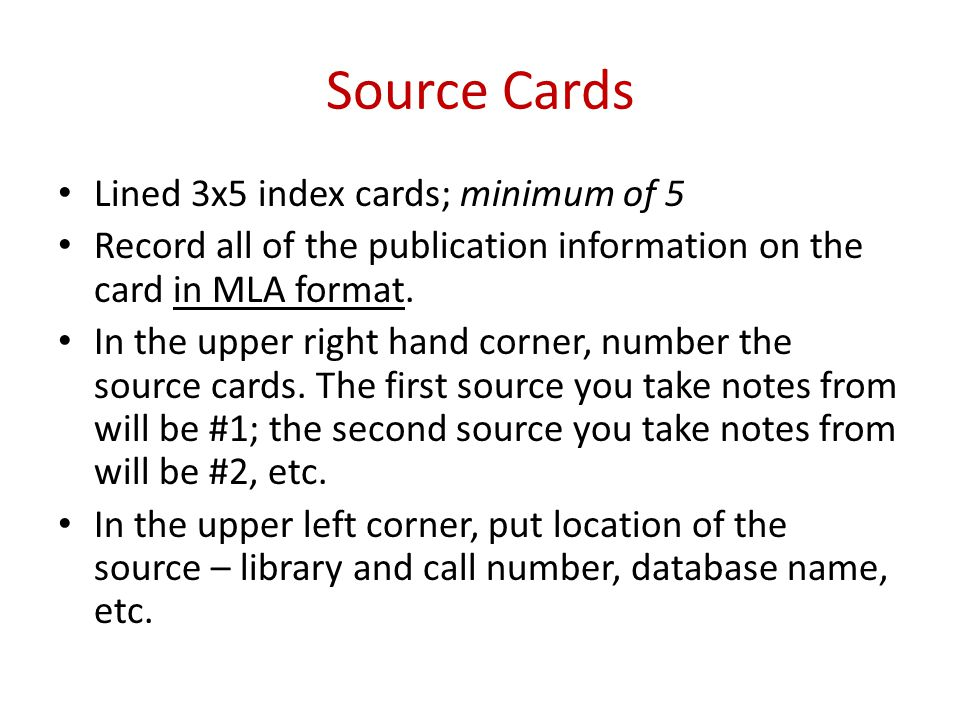 Source Cards Lined 3x5 index cards; minimum of 5 Record all of the publication information on the card in MLA format. In the upper right hand corner,