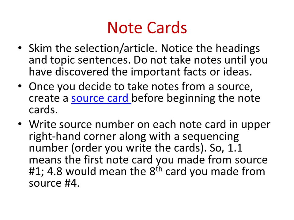 Note Cards Skim the selection/article. Notice the headings and topic sentences. Do not take notes until you have discovered the important facts or ide
