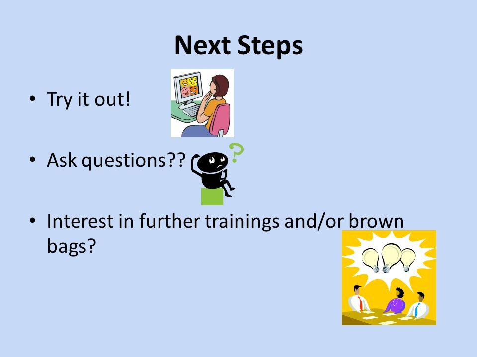 Next Steps Try it out! Ask questions?? Interest in further trainings and/or brown bags?