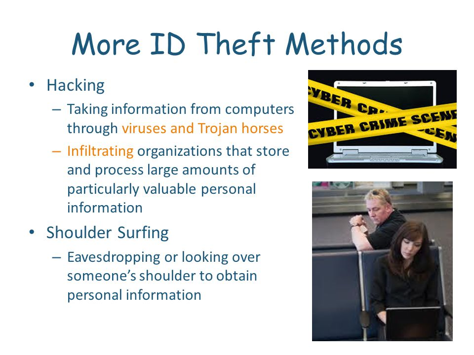 More ID Theft Methods Hacking – Taking information from computers through viruses and Trojan horses – Infiltrating organizations that store and process large amounts of particularly valuable personal information Shoulder Surfing – Eavesdropping or looking over someones shoulder to obtain personal information