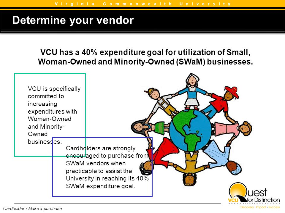 Determine your vendor Determine your vendor V i r g i n i a C o m m o n w e a l t h U n I v e r s i t y VCU has a 40% expenditure goal for utilization