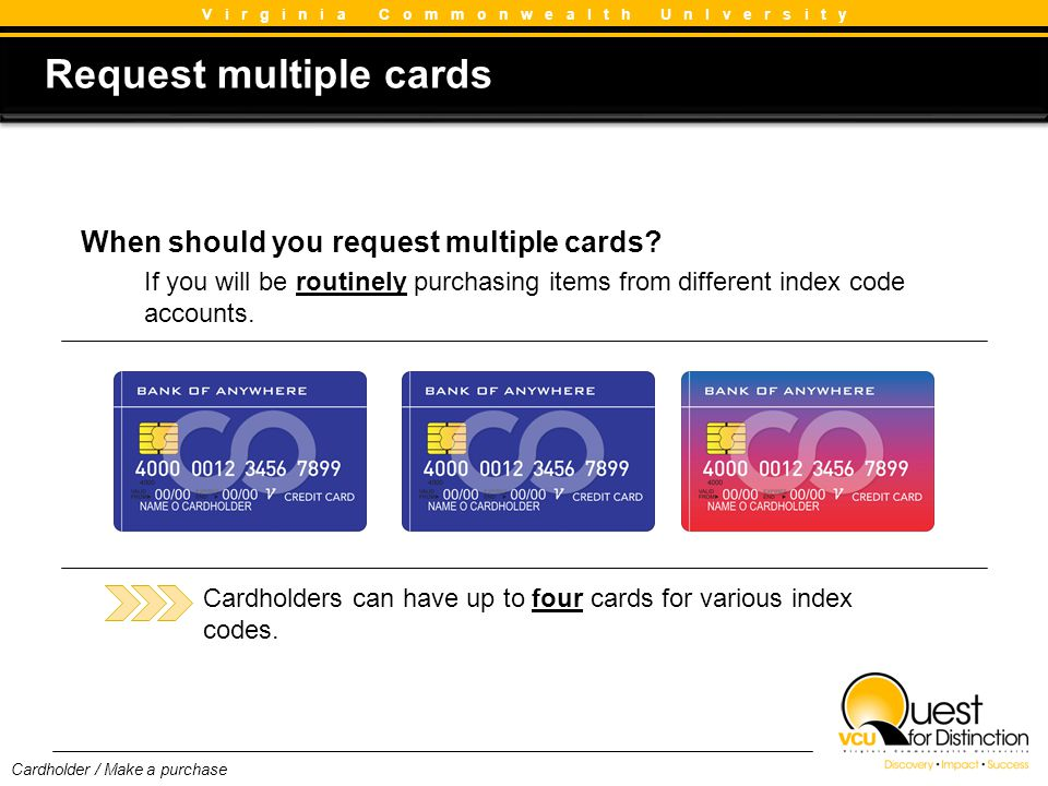 Request multiple cards Request multiple cards V i r g i n i a C o m m o n w e a l t h U n I v e r s i t y When should you request multiple cards? If y
