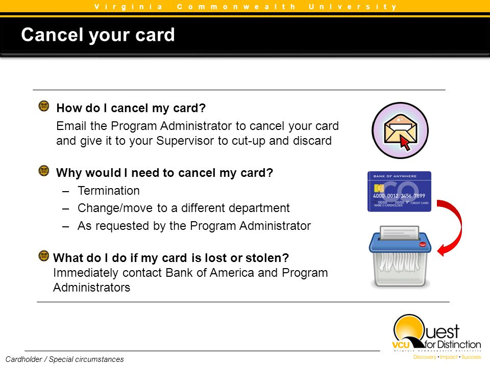 How do I cancel my card? Email the Program Administrator to cancel your card and give it to your Supervisor to cut-up and discard Why would I need to