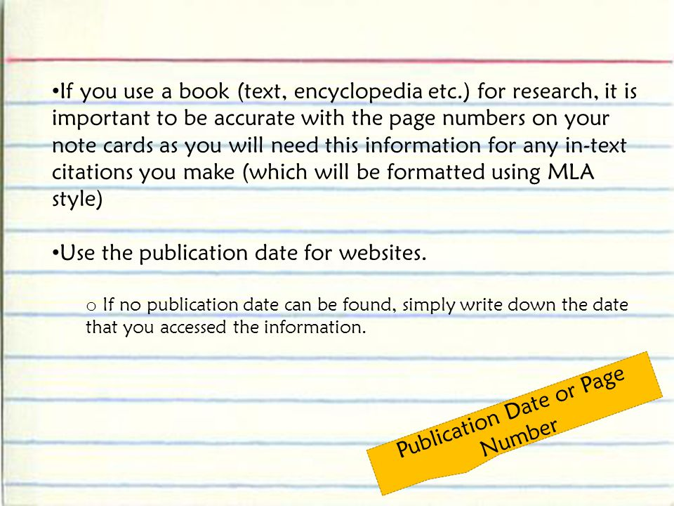 Publication Date or Page Number If you use a book (text, encyclopedia etc.) for research, it is important to be accurate with the page numbers on your