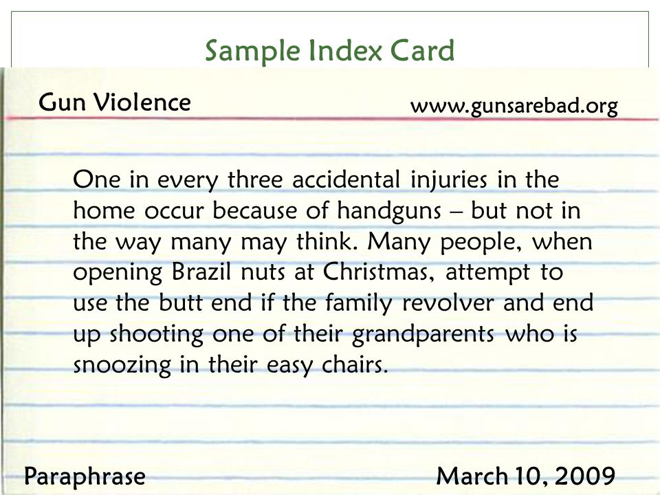 Sample Index Card Gun Violence www.gunsarebad.org ParaphraseMarch 10, 2009 One in every three accidental injuries in the home occur because of handgun