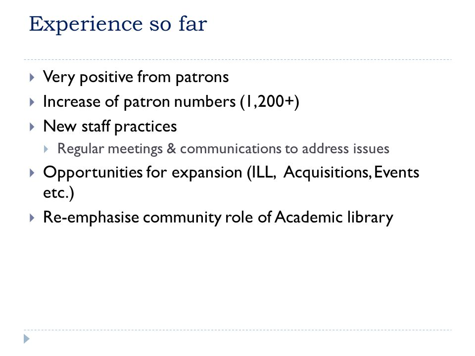 Experience so far Very positive from patrons Increase of patron numbers (1,200+) New staff practices Regular meetings & communications to address issu
