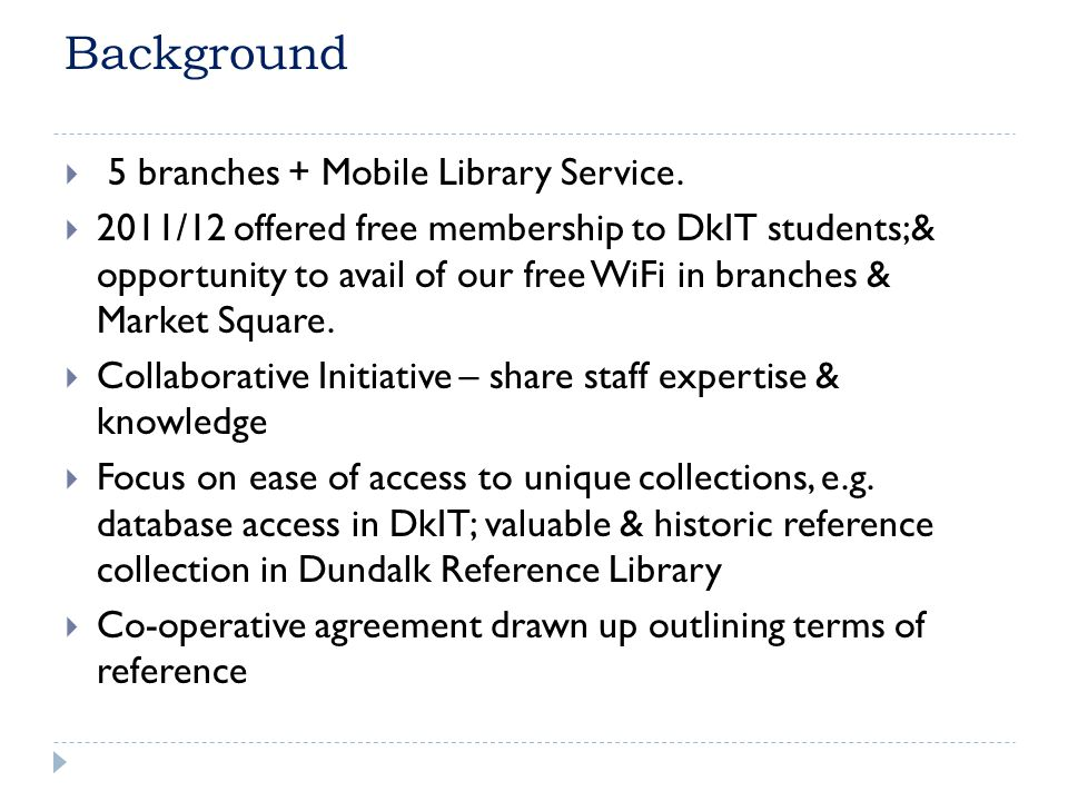 Background 5 branches + Mobile Library Service. 2011/12 offered free membership to DkIT students;& opportunity to avail of our free WiFi in branches &