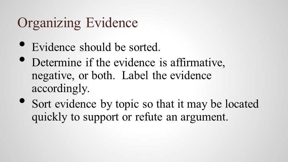 Organizing Evidence Evidence should be sorted. Determine if the evidence is affirmative, negative, or both. Label the evidence accordingly. Sort evide