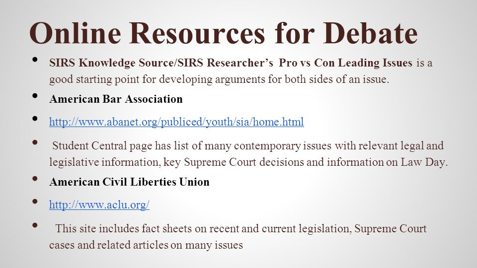 Online Resources for Debate SIRS Knowledge Source/SIRS Researchers Pro vs Con Leading Issues is a good starting point for developing arguments for bot