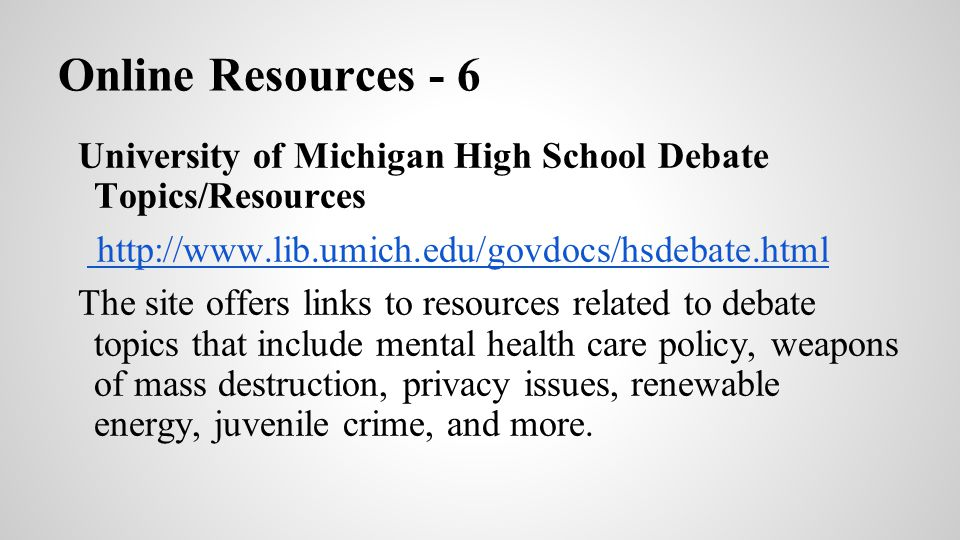 Online Resources - 6 University of Michigan High School Debate Topics/Resources http://www.lib.umich.edu/govdocs/hsdebate.html http://www.lib.umich.ed