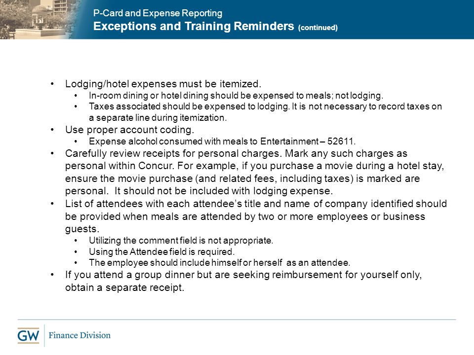 P-Card and Expense Reporting Exceptions and Training Reminders (continued) Lodging/hotel expenses must be itemized. In-room dining or hotel dining sho