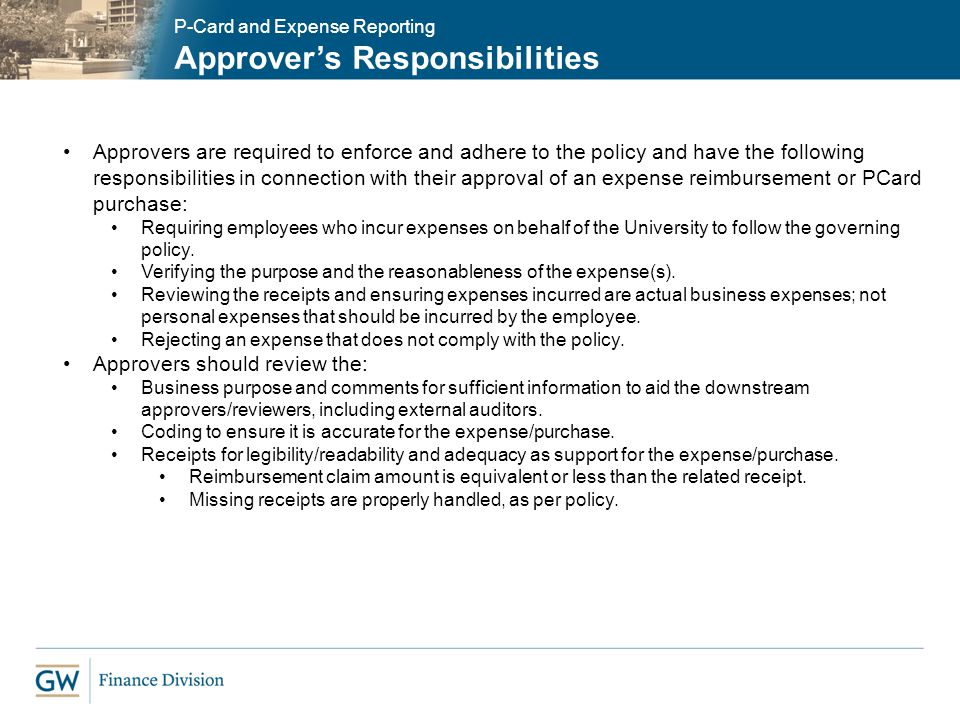 P-Card and Expense Reporting Approvers Responsibilities Approvers are required to enforce and adhere to the policy and have the following responsibili