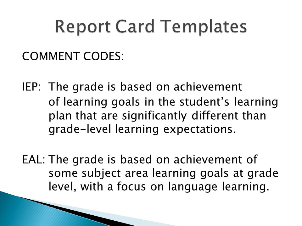 COMMENT CODES: IEP: The grade is based on achievement of learning goals in the students learning plan that are significantly different than grade-level learning expectations.