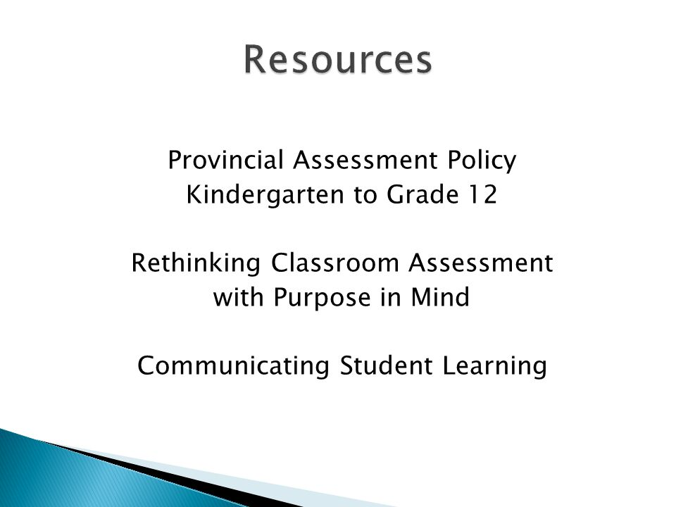 Provincial Assessment Policy Kindergarten to Grade 12 Rethinking Classroom Assessment with Purpose in Mind Communicating Student Learning