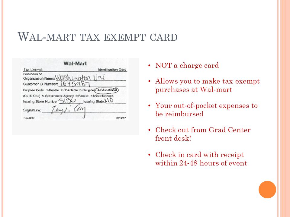 W AL - MART TAX EXEMPT CARD NOT a charge card Allows you to make tax exempt purchases at Wal-mart Your out-of-pocket expenses to be reimbursed Check out from Grad Center front desk.