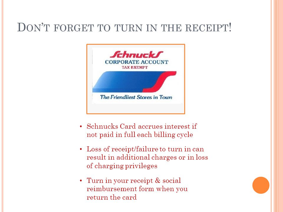D ON T FORGET TO TURN IN THE RECEIPT ! Schnucks Card accrues interest if not paid in full each billing cycle Loss of receipt/failure to turn in can re