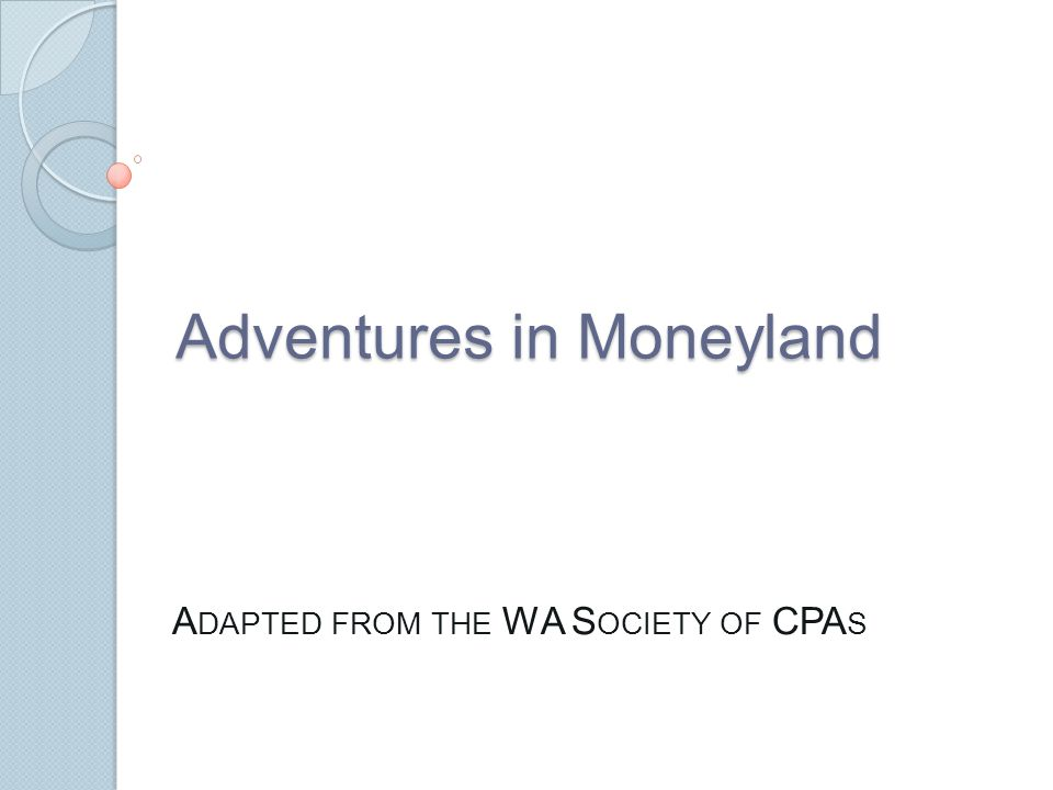 Adventures in Moneyland A DAPTED FROM THE WA S OCIETY OF CPA S