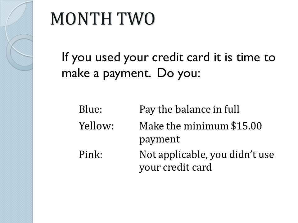 MONTH TWO If you used your credit card it is time to make a payment.