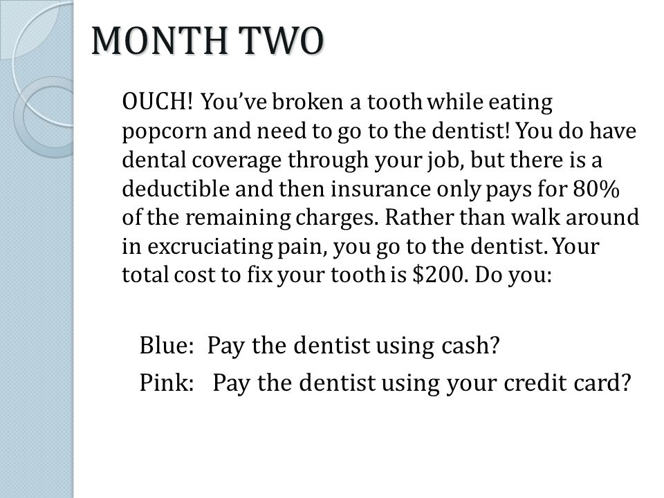 OUCH! Youve broken a tooth while eating popcorn and need to go to the dentist! You do have dental coverage through your job, but there is a deductible