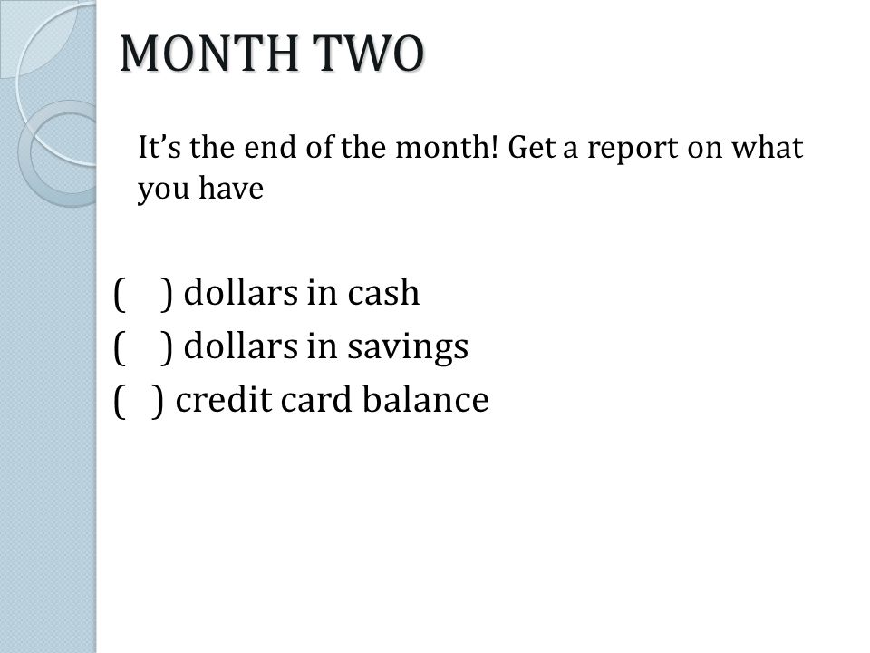 Its the end of the month! Get a report on what you have ( ) dollars in cash ( ) dollars in savings ( ) credit card balance MONTH TWO