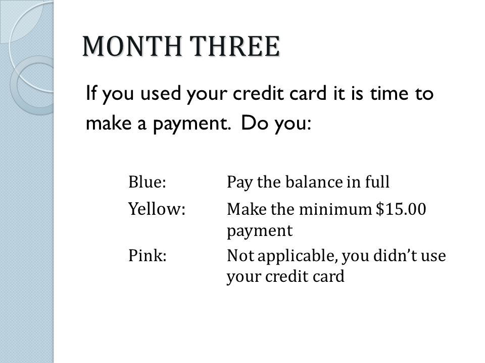 MONTH THREE If you used your credit card it is time to make a payment.