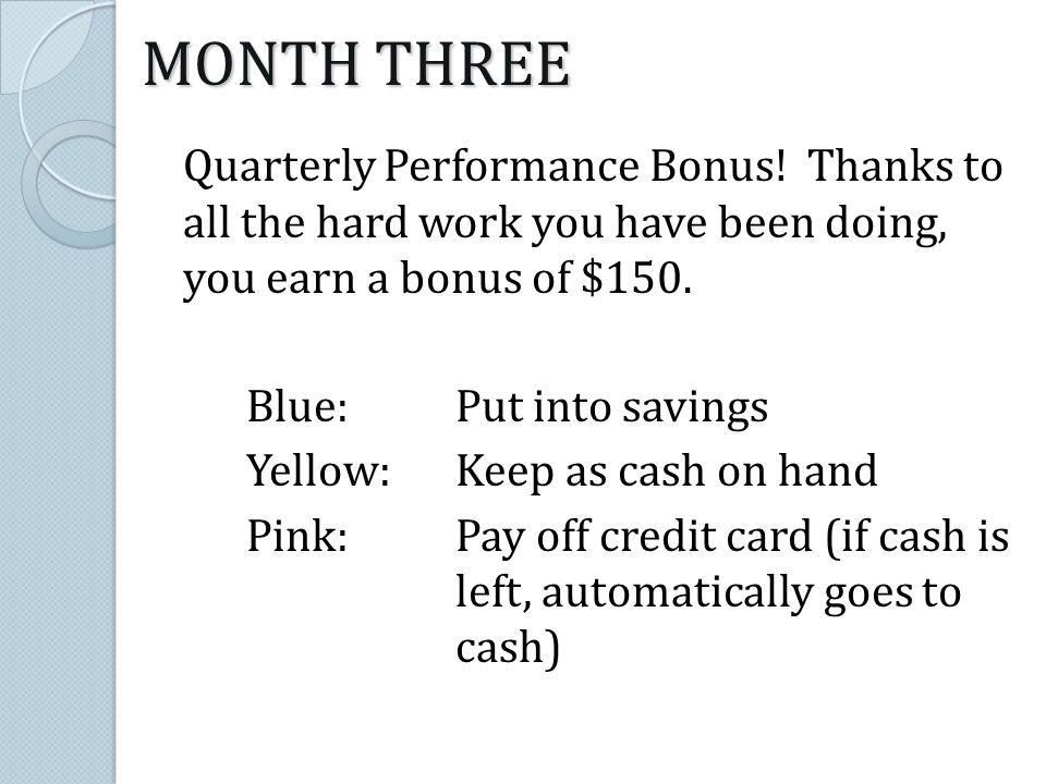 MONTH THREE Quarterly Performance Bonus! Thanks to all the hard work you have been doing, you earn a bonus of $150. Blue:Put into savings Yellow: Keep
