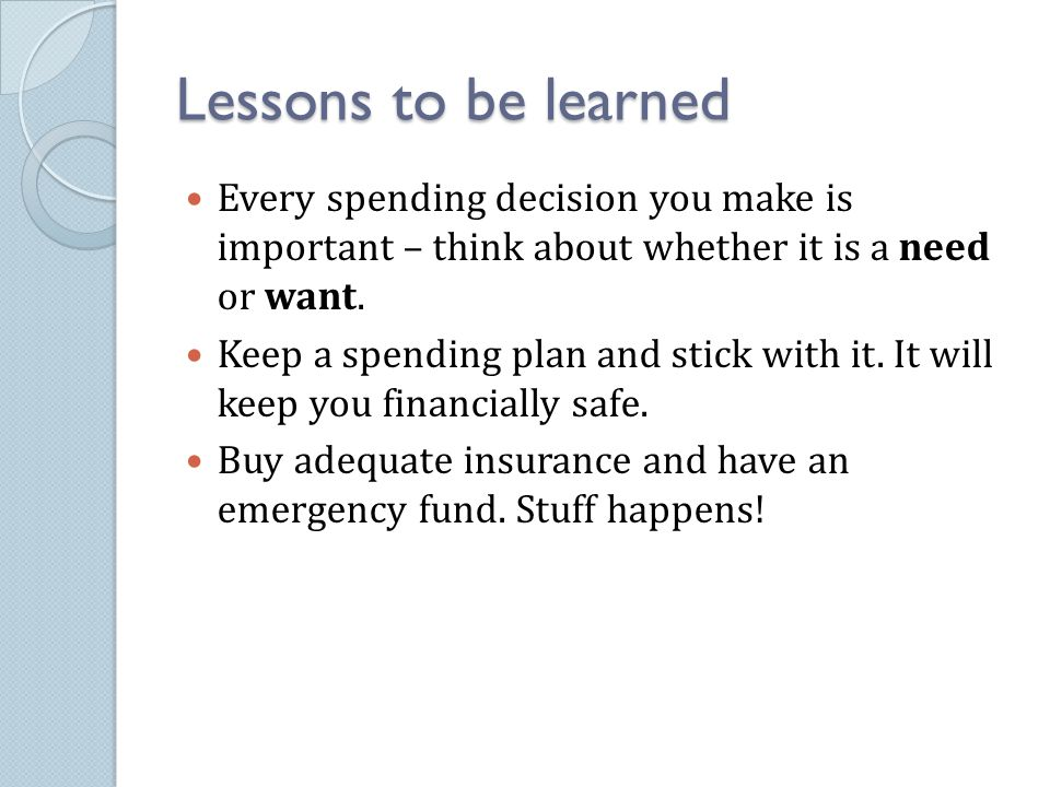 Lessons to be learned Every spending decision you make is important – think about whether it is a need or want. Keep a spending plan and stick with it