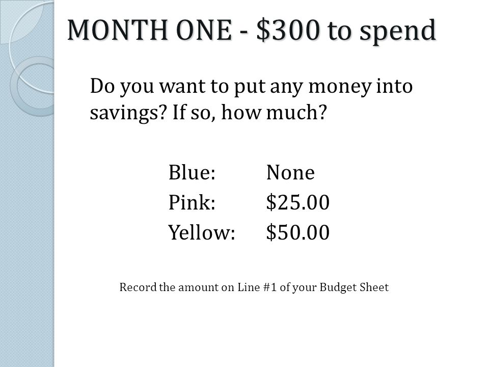 Do you want to put any money into savings? If so, how much? Blue:None Pink:$25.00 Yellow:$50.00 Record the amount on Line #1 of your Budget Sheet MONT