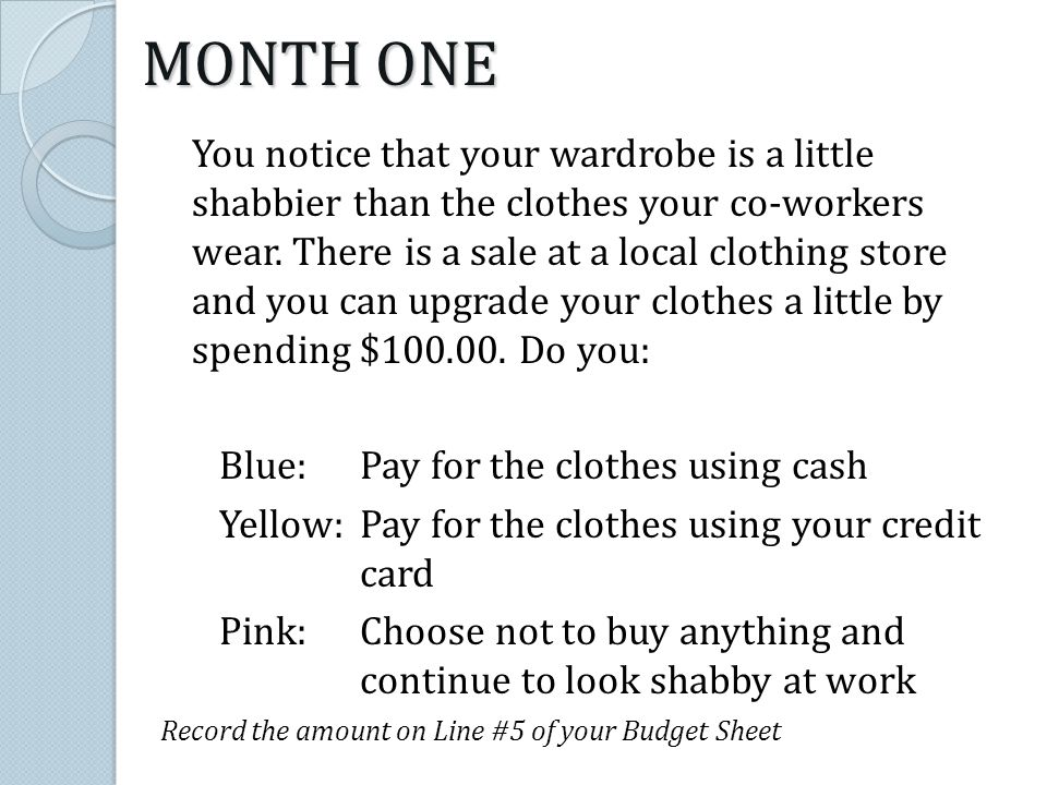 You notice that your wardrobe is a little shabbier than the clothes your co-workers wear. There is a sale at a local clothing store and you can upgrad
