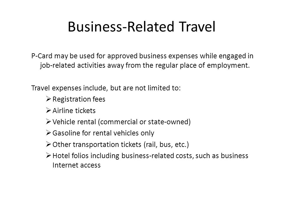 Business-Related Travel P-Card may be used for approved business expenses while engaged in job-related activities away from the regular place of emplo