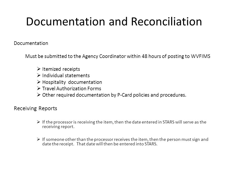 Documentation and Reconciliation Documentation Must be submitted to the Agency Coordinator within 48 hours of posting to WVFIMS Itemized receipts Indi
