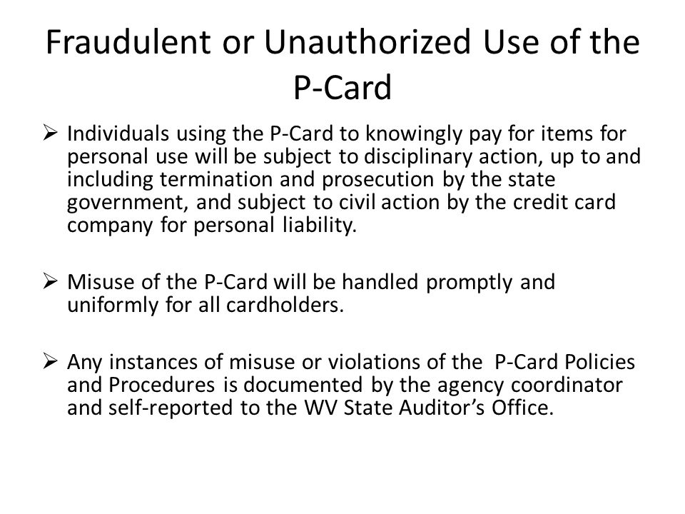 Fraudulent or Unauthorized Use of the P-Card Individuals using the P-Card to knowingly pay for items for personal use will be subject to disciplinary