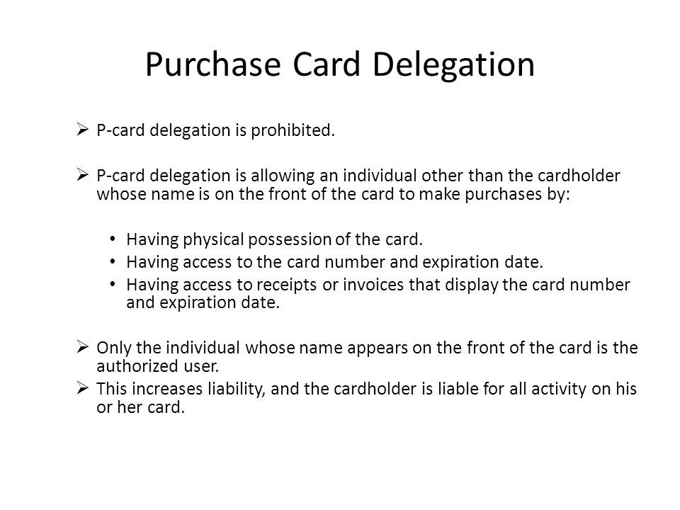 Purchase Card Delegation P-card delegation is prohibited. P-card delegation is allowing an individual other than the cardholder whose name is on the f