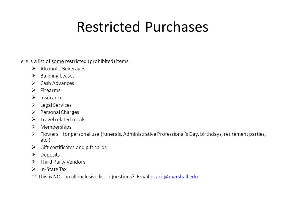 Restricted Purchases Here is a list of some restricted (prohibited) items: Alcoholic Beverages Building Leases Cash Advances Firearms Insurance Legal