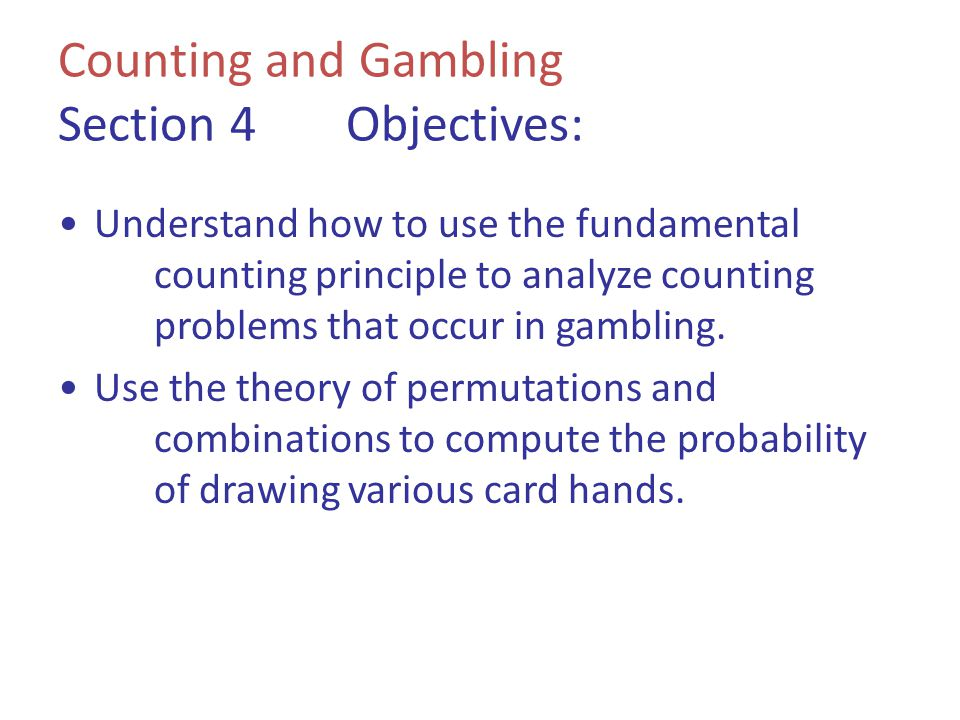 Counting and Gambling Section 4Objectives: Understand how to use the fundamental counting principle to analyze counting problems that occur in gamblin