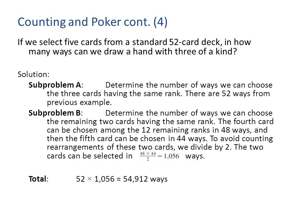 Counting and Poker cont. (4) If we select five cards from a standard 52-card deck, in how many ways can we draw a hand with three of a kind? Solution: