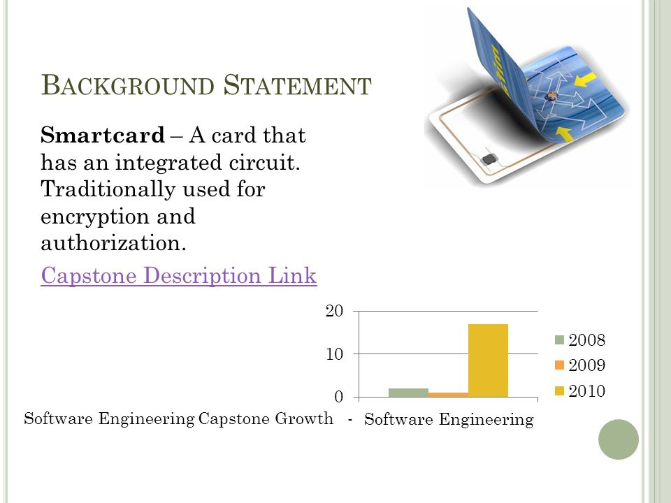 B ACKGROUND S TATEMENT Smartcard – A card that has an integrated circuit. Traditionally used for encryption and authorization. Capstone Description Li