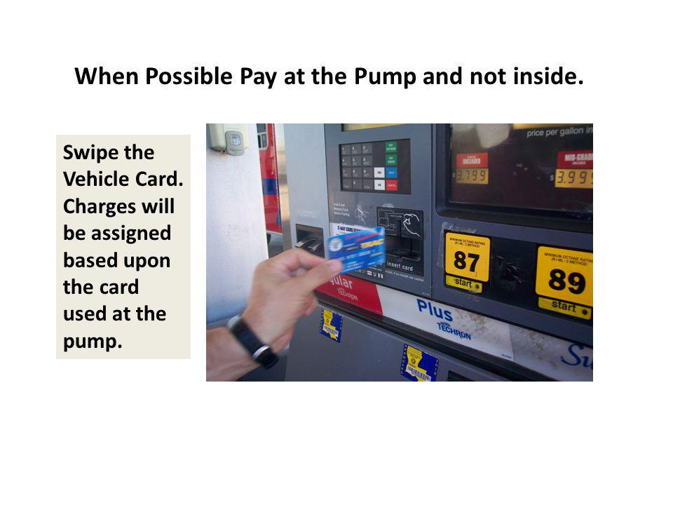 When Possible Pay at the Pump and not inside. Swipe the Vehicle Card. Charges will be assigned based upon the card used at the pump.