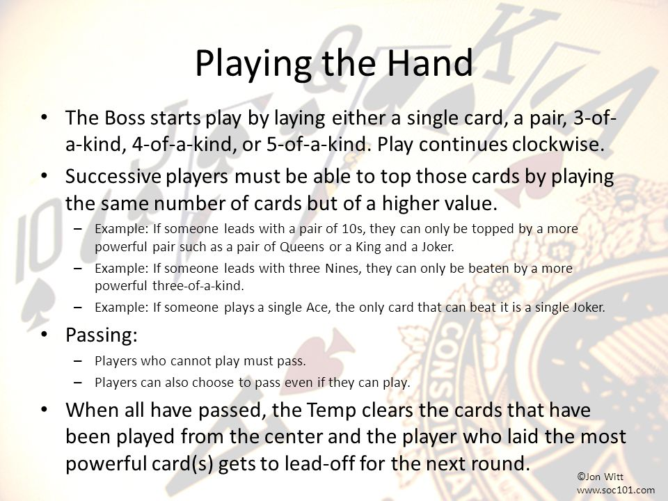 Playing the Hand The Boss starts play by laying either a single card, a pair, 3-of- a-kind, 4-of-a-kind, or 5-of-a-kind.