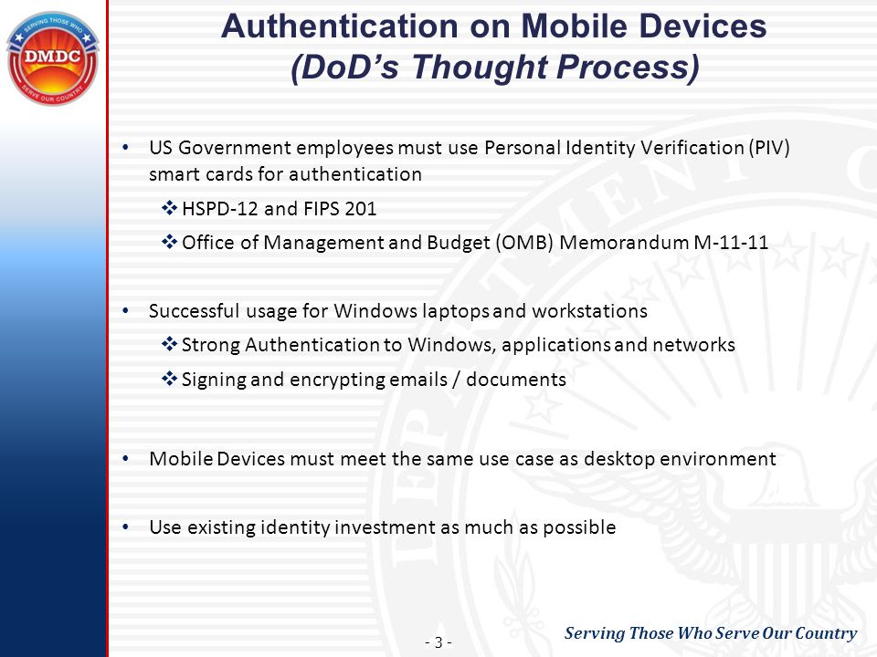 Serving Those Who Serve Our Country - 3 - Authentication on Mobile Devices (DoDs Thought Process) US Government employees must use Personal Identity Verification (PIV) smart cards for authentication HSPD-12 and FIPS 201 Office of Management and Budget (OMB) Memorandum M-11-11 Successful usage for Windows laptops and workstations Strong Authentication to Windows, applications and networks Signing and encrypting emails / documents Mobile Devices must meet the same use case as desktop environment Use existing identity investment as much as possible