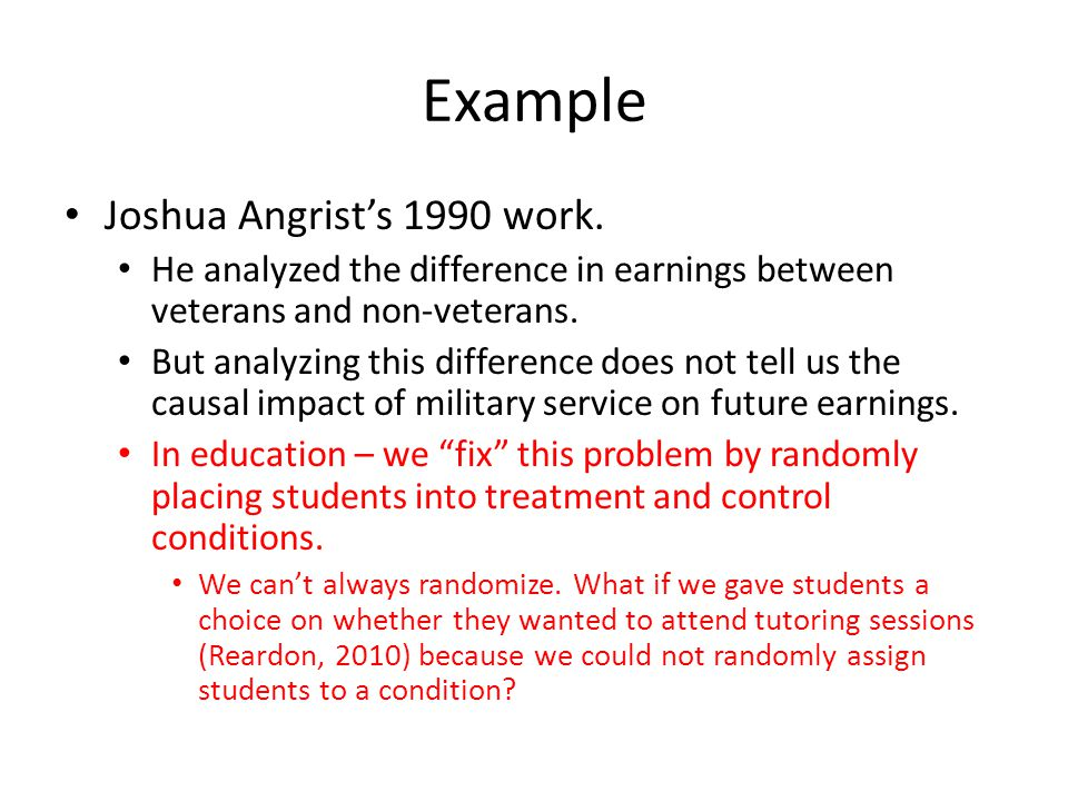 Example Joshua Angrists 1990 work. He analyzed the difference in earnings between veterans and non-veterans. But analyzing this difference does not te