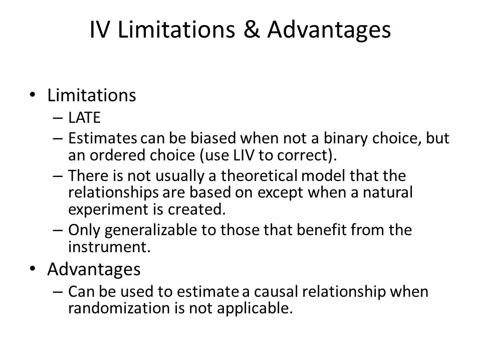 IV Limitations & Advantages Limitations – LATE – Estimates can be biased when not a binary choice, but an ordered choice (use LIV to correct). – There