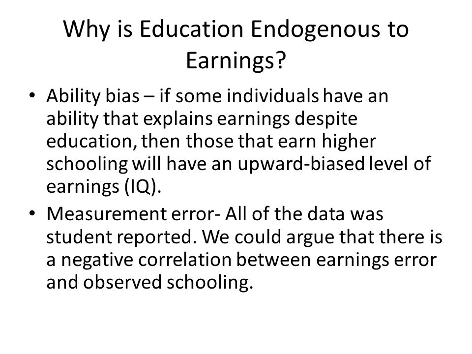 Why is Education Endogenous to Earnings? Ability bias – if some individuals have an ability that explains earnings despite education, then those that
