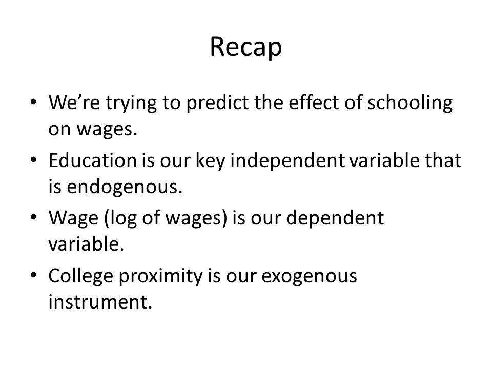 Recap Were trying to predict the effect of schooling on wages. Education is our key independent variable that is endogenous. Wage (log of wages) is ou