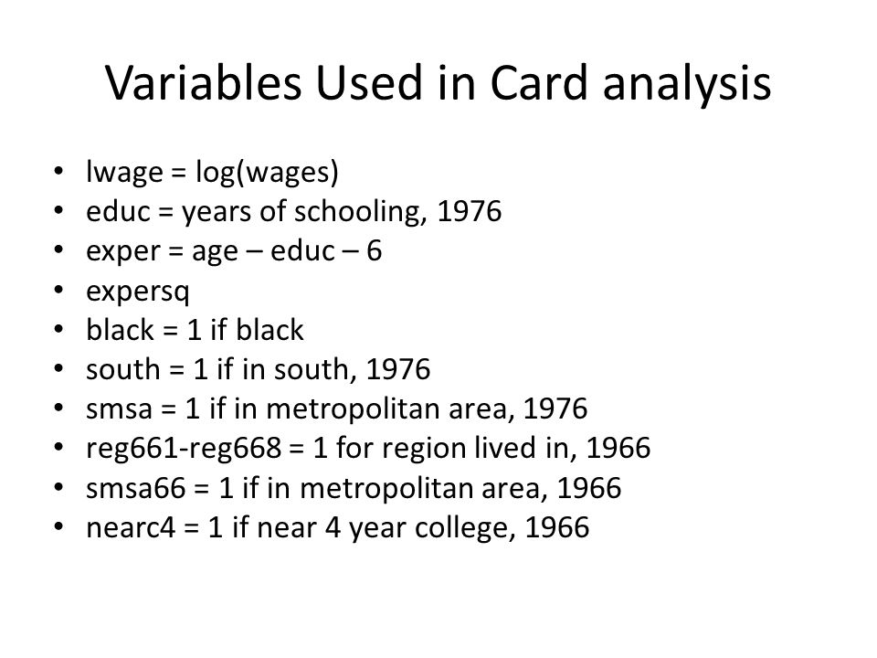 Variables Used in Card analysis lwage = log(wages) educ = years of schooling, 1976 exper = age – educ – 6 expersq black = 1 if black south = 1 if in s